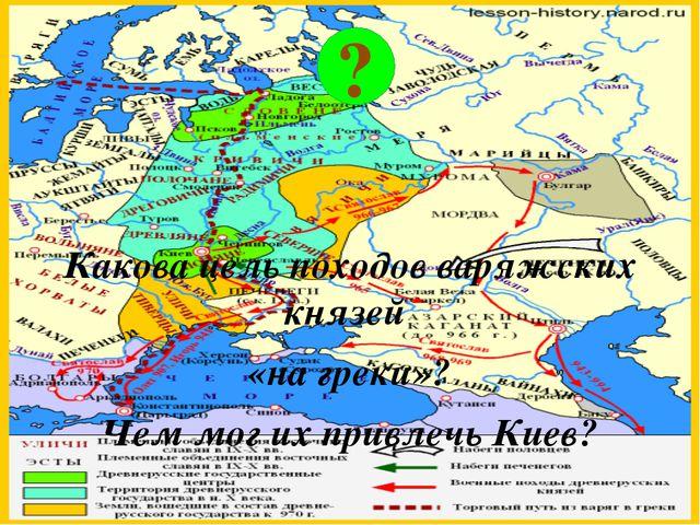 Какова цель походов варяжских князей «на греки»? Чем мог их привлечь Киев? ?