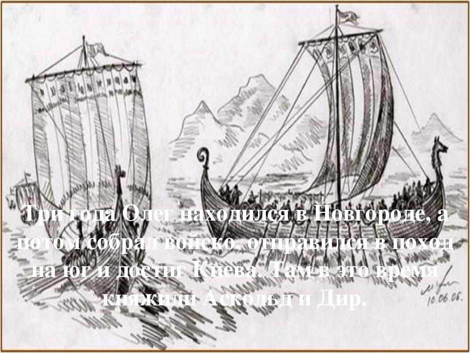 Три года Олег находился в Новгороде, а потом собрал войско, отправился в похо...