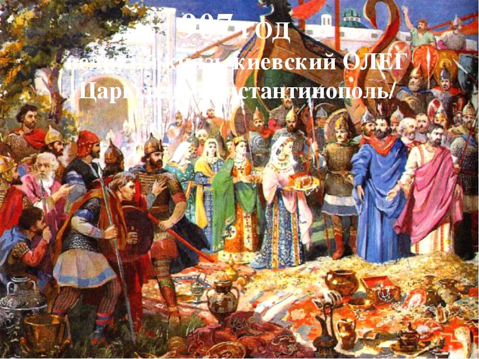 907 ГОД – ПОХОД НА КОНСТАНТИНОПОЛЬ / ЦАРЬГРАД/