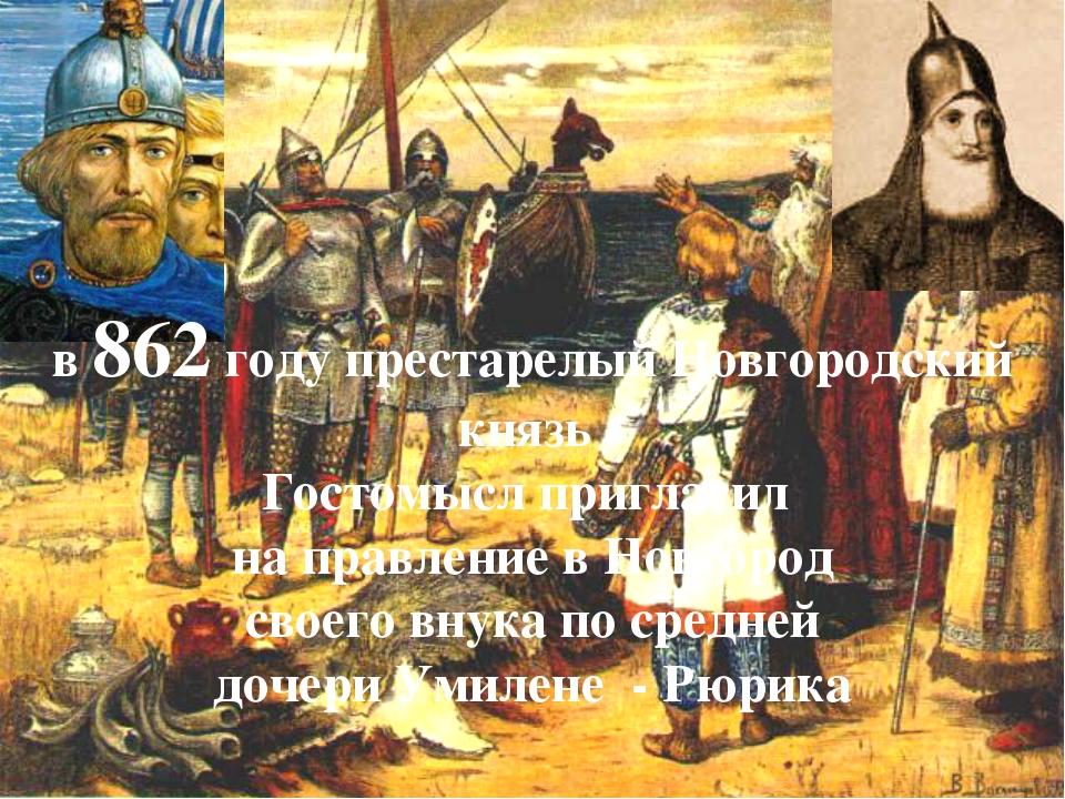 в 862 году престарелый Новгородский князь Гостомысл пригласил на правление в...