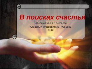 В поисках счастья Классный час в 6 Б классе Классный руководитель: Рубцова Ю