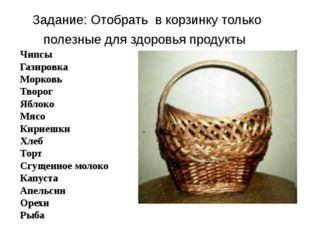 Задание: Отобрать в корзинку только полезные для здоровья продукты Чипсы Гази