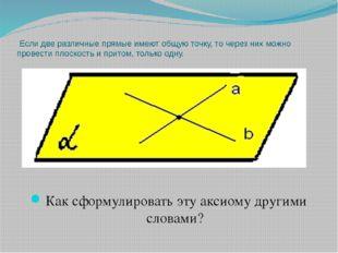 Если две различные прямые имеют общую точку, то через них можно провести пло
