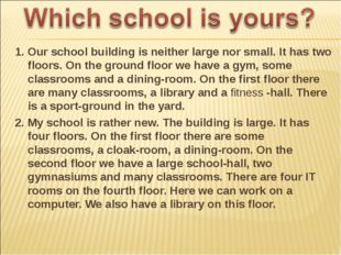 1. Our school building is neither large nor small. It has two floors. On the