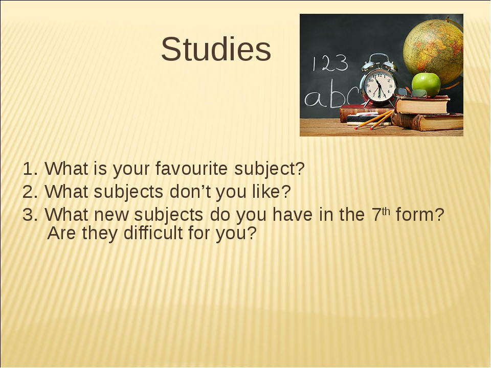 Studies 1. What is your favourite subject? 2. What subjects don't you like?...