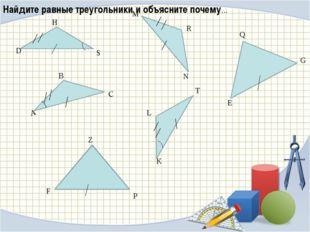 B F Z P Q E G Найдите равные треугольники и объясните почему…