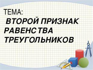 ТЕМА: ВТОРОЙ ПРИЗНАК РАВЕНСТВА ТРЕУГОЛЬНИКОВ