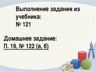 Выполнение задания из учебника: № 121 Домашнее задание: П. 19, № 122 (а, б)