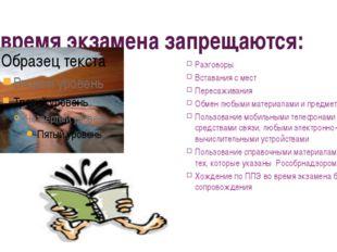 Во время экзамена запрещаются: Разговоры Вставания с мест Пересаживания Обмен
