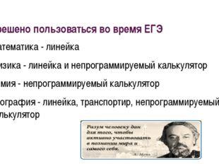 Разрешено пользоваться во время ЕГЭ Математика - линейка Физика - линейка и н