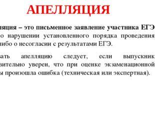 АПЕЛЛЯЦИЯ Апелляция – это письменное заявление участника ЕГЭ либо о нарушени