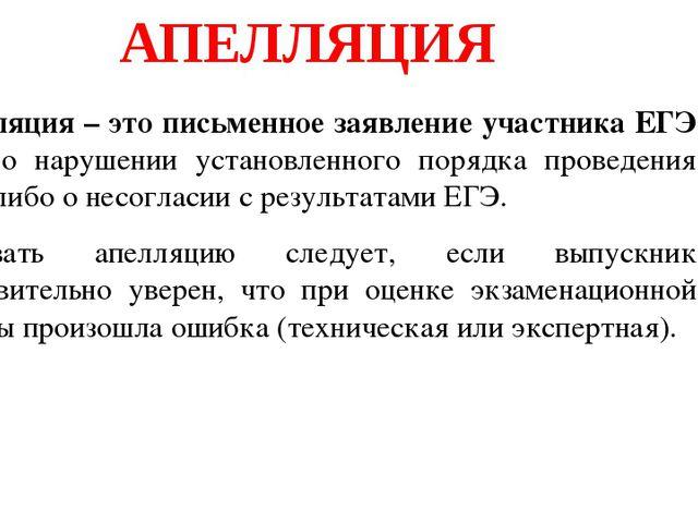 АПЕЛЛЯЦИЯ Апелляция – это письменное заявление участника ЕГЭ либо о нарушени...