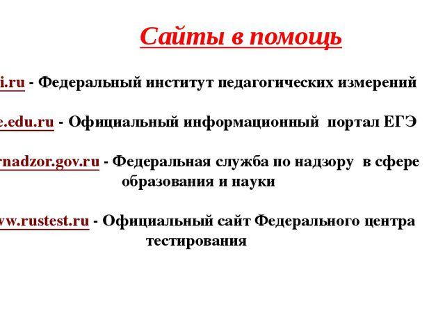 Сайты в помощь fipi.ru - Федеральный институт педагогических измерений ege.ed...