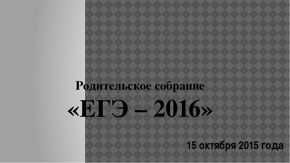 Родительское собрание «ЕГЭ – 2016» 15 октября 2015 года