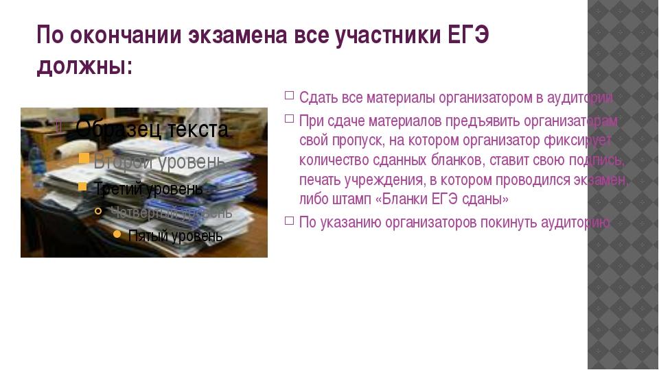 По окончании экзамена все участники ЕГЭ должны: Сдать все материалы организат...