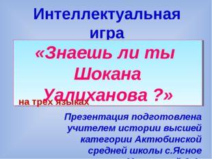 Интеллектуальная игра «Знаешь ли ты Шокана Уалиханова ?» Презентация подготов
