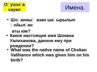 Имена. Какое настоящее имя Шокана Уалиханова, данное ему при рождении? Оқушығ