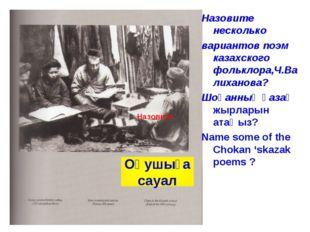 Назовите несколько вариантов поэм казахского фольклора,Ч.Валиханова? Шоқанның