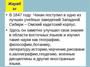 В 1847 году Чокан поступил в одно из лучших учебных заведений Западной Сибири