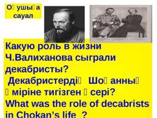 Какую роль в жизни Ч.Валиханова сыграли декабристы? Декабристердің Шоқанның ө