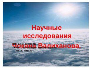 """Научные исследования Чокана Валиханова. Шоқан Уәлиханов. """"XVIII ғ. батырлары"""