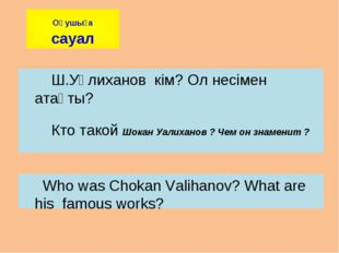 Ш.Уәлиханов кім? Ол несімен атақты? Кто такой Шокан Уалиханов ? Чем он знаме