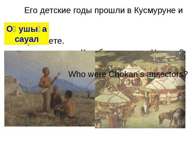 Его детские годы прошли в Кусмуруне и Сырымбете. Кем были предки Чокана? Шоқ...