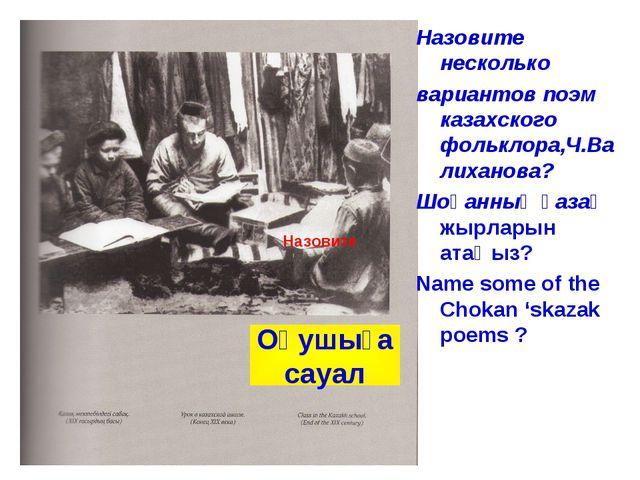 Назовите несколько вариантов поэм казахского фольклора,Ч.Валиханова? Шоқанның...