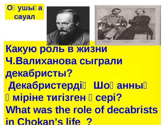 Какую роль в жизни Ч.Валиханова сыграли декабристы? Декабристердің Шоқанның ө...