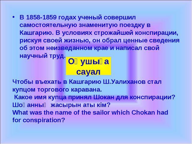 В 1858-1859 годах ученый совершил самостоятельную знаменитую поездку в Кашгар...