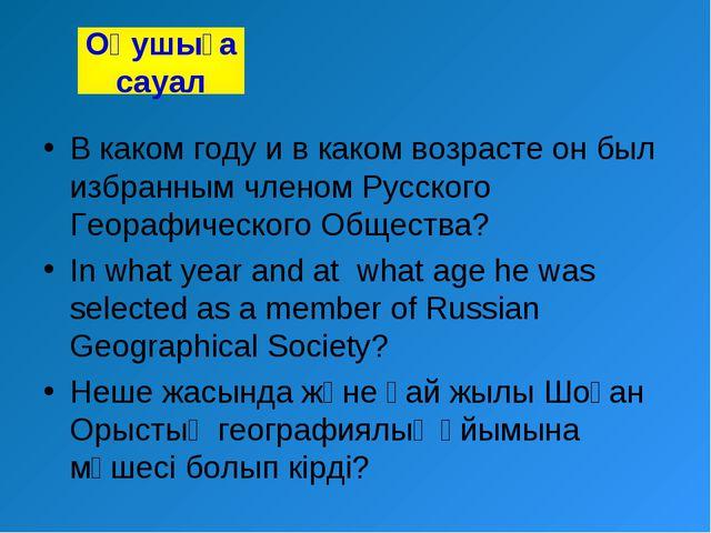 В каком году и в каком возрасте он был избранным членом Русского Георафическо...