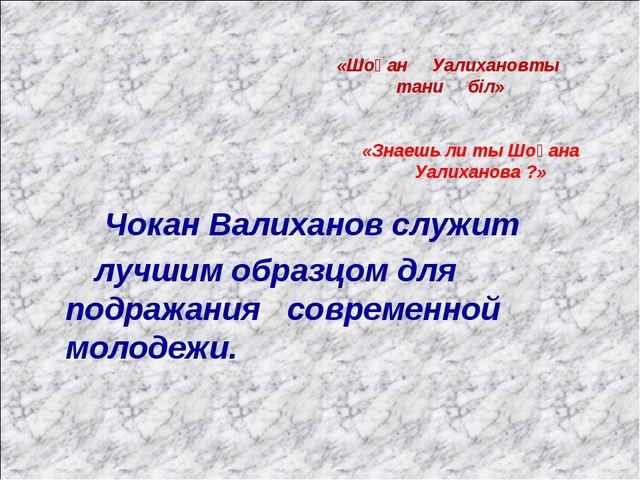 Чокан Валиханов служит лучшим образцом для подражания современной молодежи....