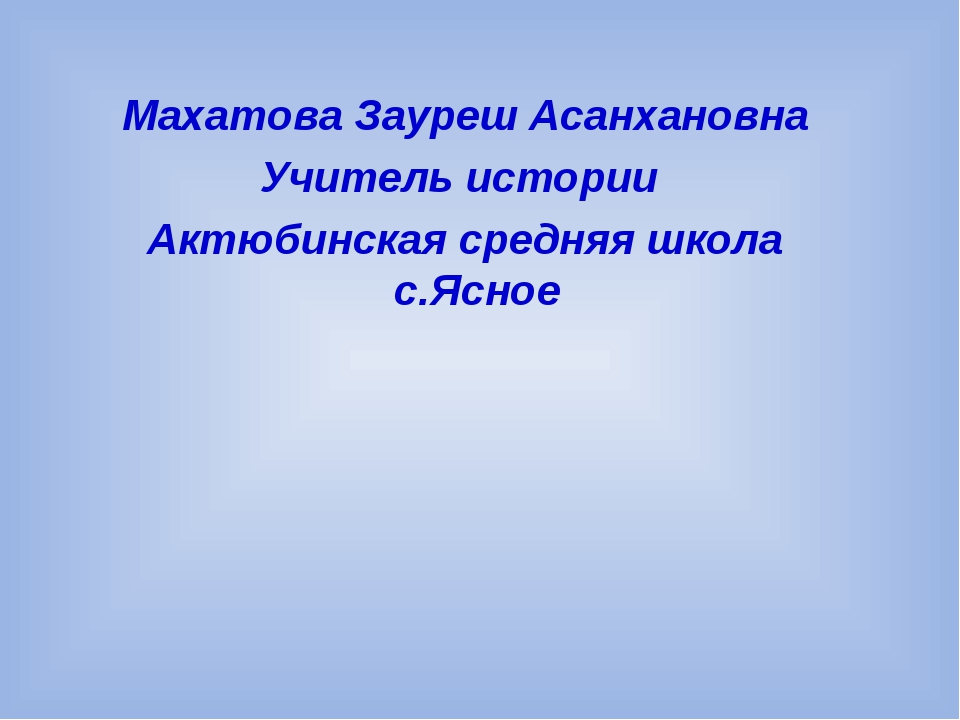 Махатова Зауреш Асанхановна Учитель истории Актюбинская средняя школа с.Ясное