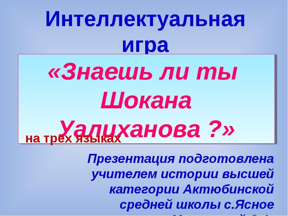 Интеллектуальная игра «Знаешь ли ты Шокана Уалиханова ?» Презентация подготов...