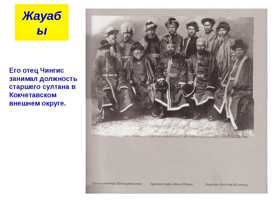 Жауабы Его отец Чингис занимал должность старшего султана в Кокчетавском вне...