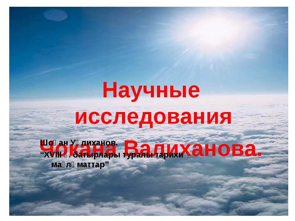 """Научные исследования Чокана Валиханова. Шоқан Уәлиханов. """"XVIII ғ. батырлары..."""