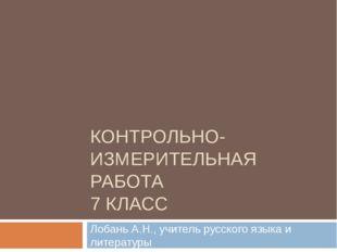 КОНТРОЛЬНО-ИЗМЕРИТЕЛЬНАЯ РАБОТА 7 КЛАСС Лобань А.Н., учитель русского языка и