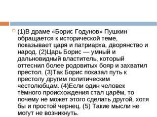 (1)В драме «Борис Годунов» Пушкин обращается к исторической теме, показывает