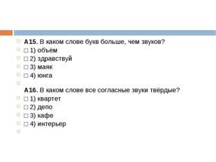 А15.В каком слове букв больше, чем звуков? □1)объём □2)здравствуй □3)м