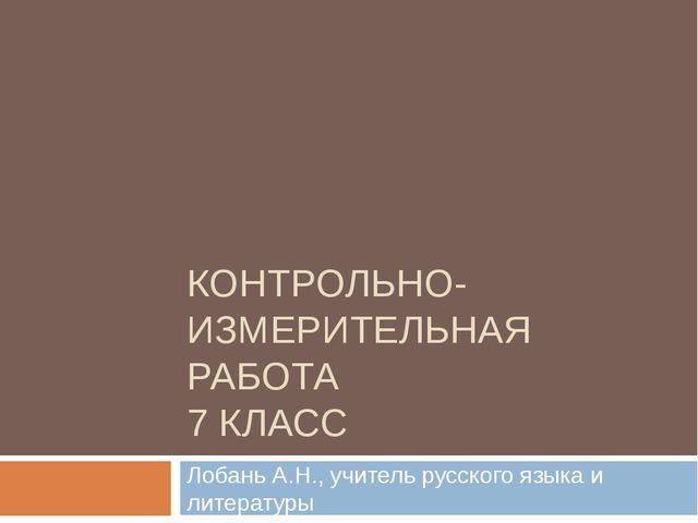КОНТРОЛЬНО-ИЗМЕРИТЕЛЬНАЯ РАБОТА 7 КЛАСС Лобань А.Н., учитель русского языка и...
