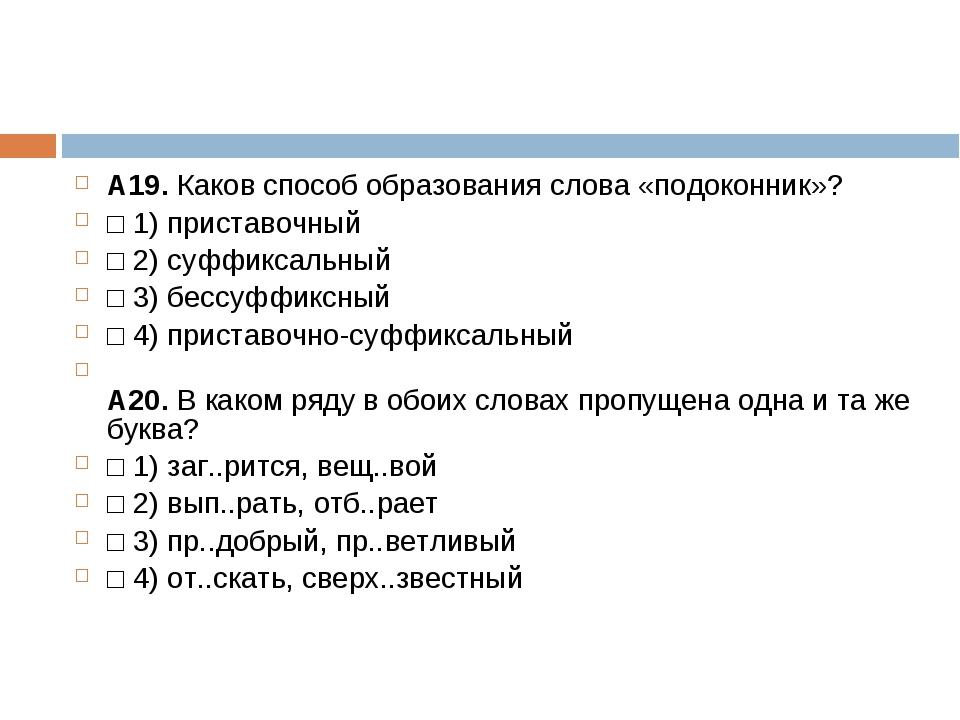 А19.Каков способ образования слова «подоконник»? □1)приставочный □2)суфф...
