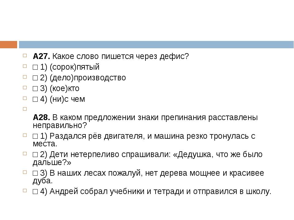А27.Какое слово пишется через дефис? □1)(сорок)пятый □2)(дело)производст...