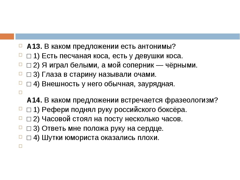 А13.В каком предложении есть антонимы? □1)Есть песчаная коса, есть у девуш...