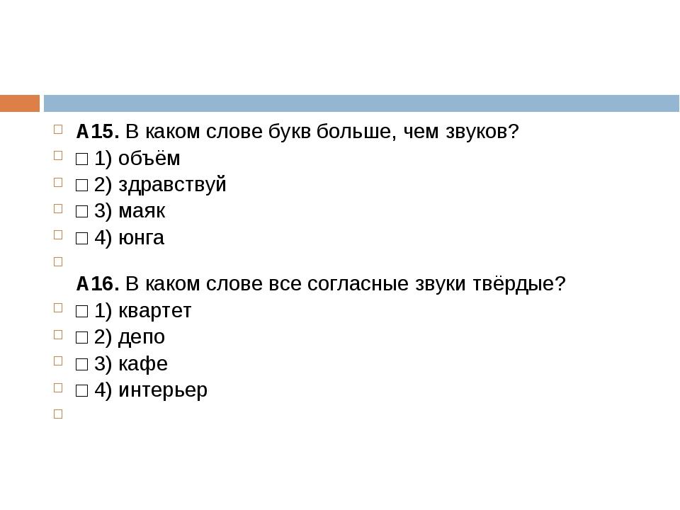 А15.В каком слове букв больше, чем звуков? □1)объём □2)здравствуй □3)м...