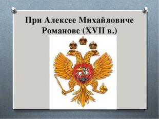 При Алексее Михайловиче Романове (XVII в.)