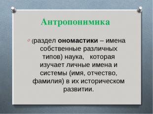 Антропонимика (раздел ономастики – имена собственные различных типов) наука,