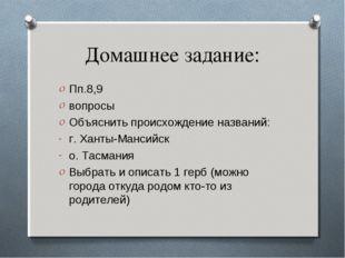Домашнее задание: Пп.8,9 вопросы Объяснить происхождение названий: г. Ханты-М