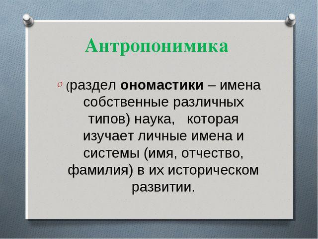 Антропонимика (раздел ономастики – имена собственные различных типов) наука,...