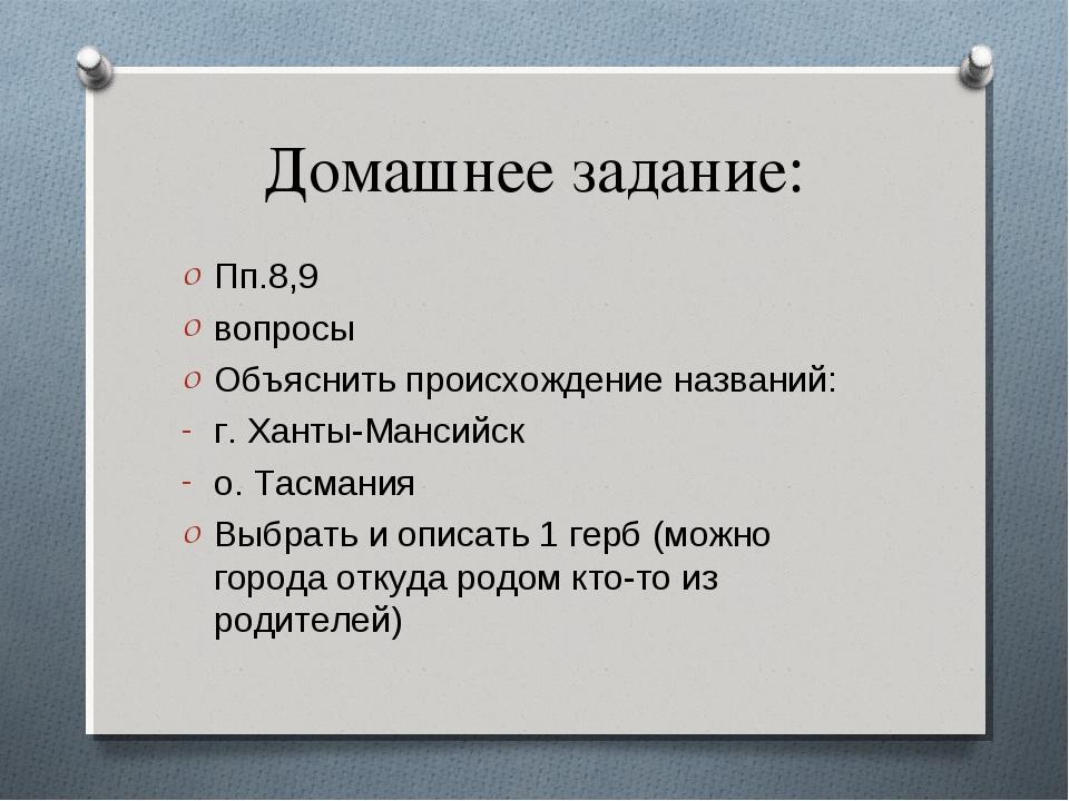 Домашнее задание: Пп.8,9 вопросы Объяснить происхождение названий: г. Ханты-М...