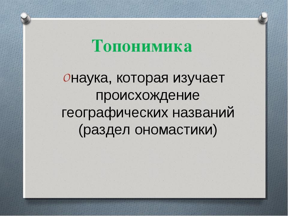 Топонимика наука, которая изучает происхождение географических названий (разд...